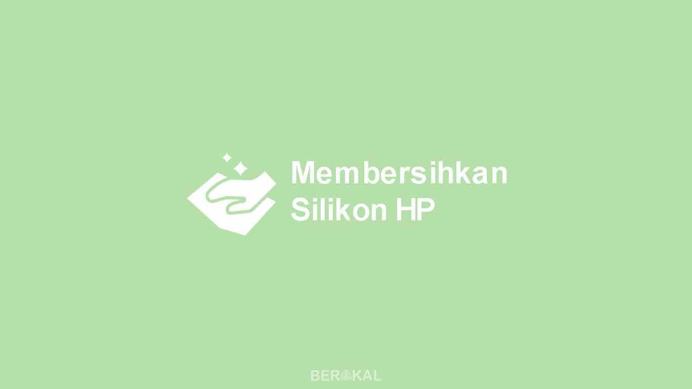 Cara Membersihkan Silikon HP