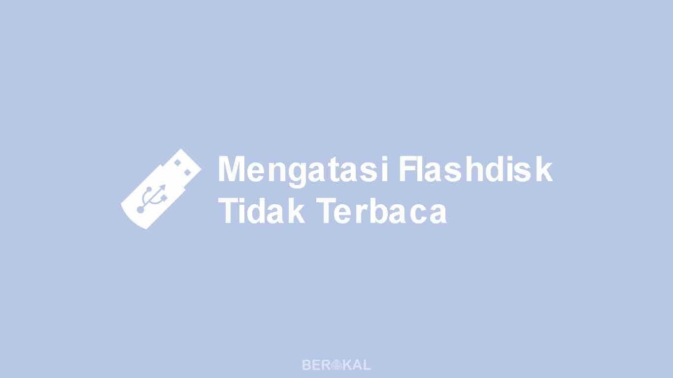 Cara Mengatasi Flashdisk Tidak Terbaca