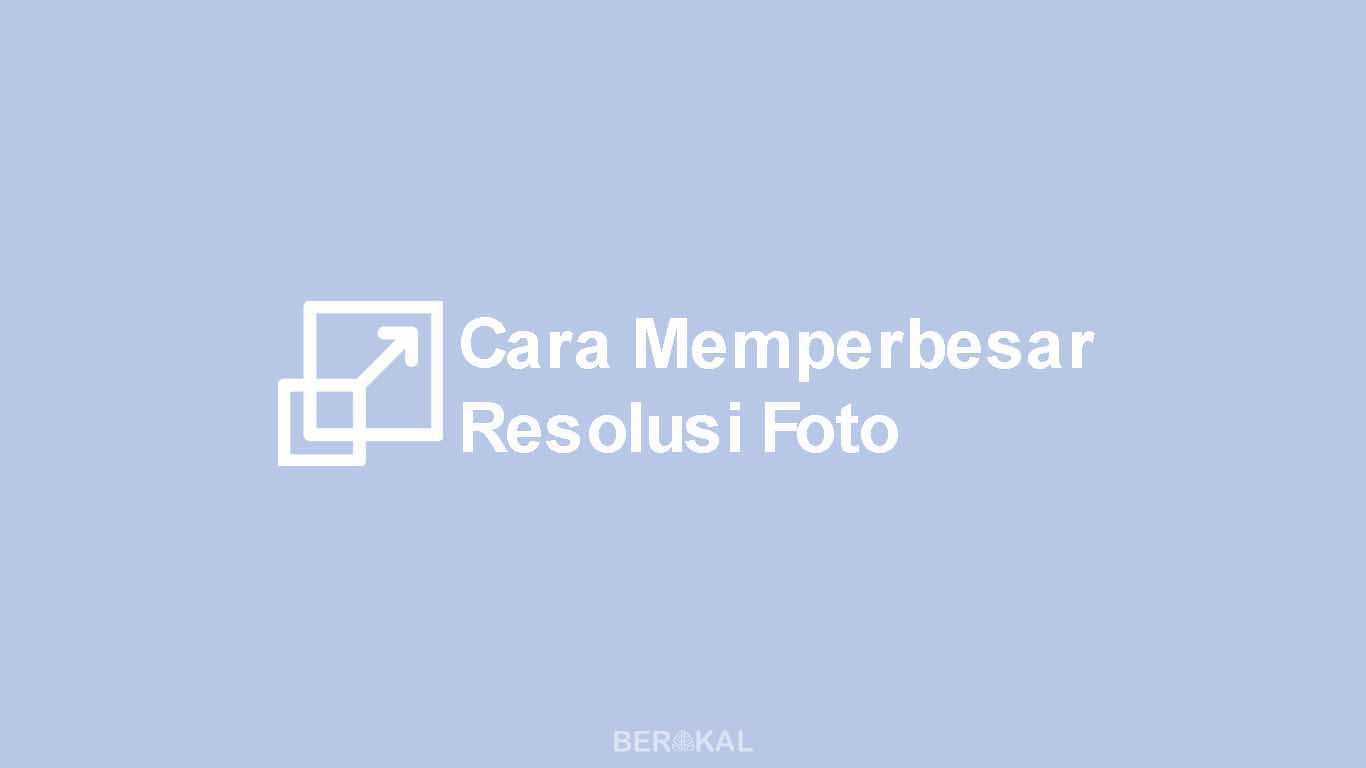 Cara Memperbesar Resolusi Foto