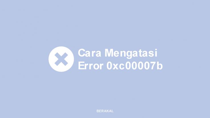 Cara Mengatasi Error 0xc00007b